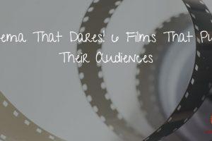 Cinema That Dares! 6 Films That Push Their Audiences